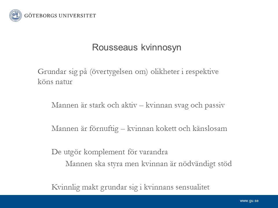 www.gu.se Rousseaus kvinnosyn Grundar sig på (övertygelsen om) olikheter i respektive köns natur Mannen är stark och aktiv – kvinnan svag och passiv M