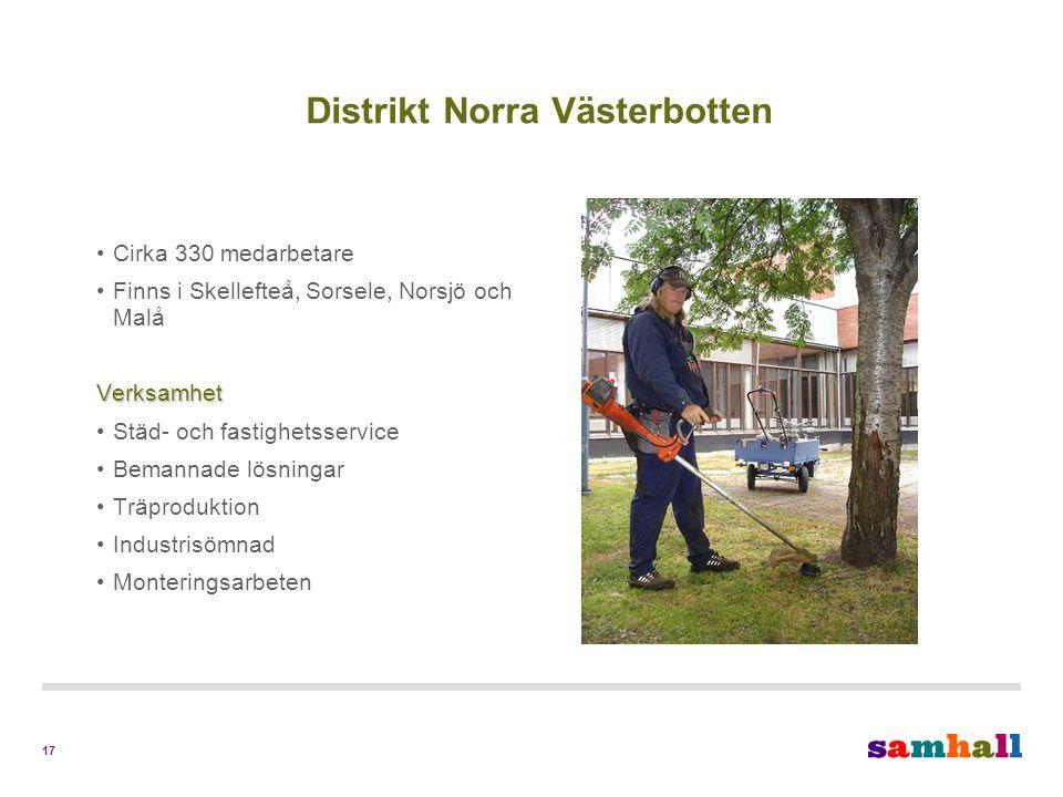 17 Distrikt Norra Västerbotten Cirka 330 medarbetare Finns i Skellefteå, Sorsele, Norsjö och MalåVerksamhet Städ- och fastighetsservice Bemannade lösningar Träproduktion Industrisömnad Monteringsarbeten