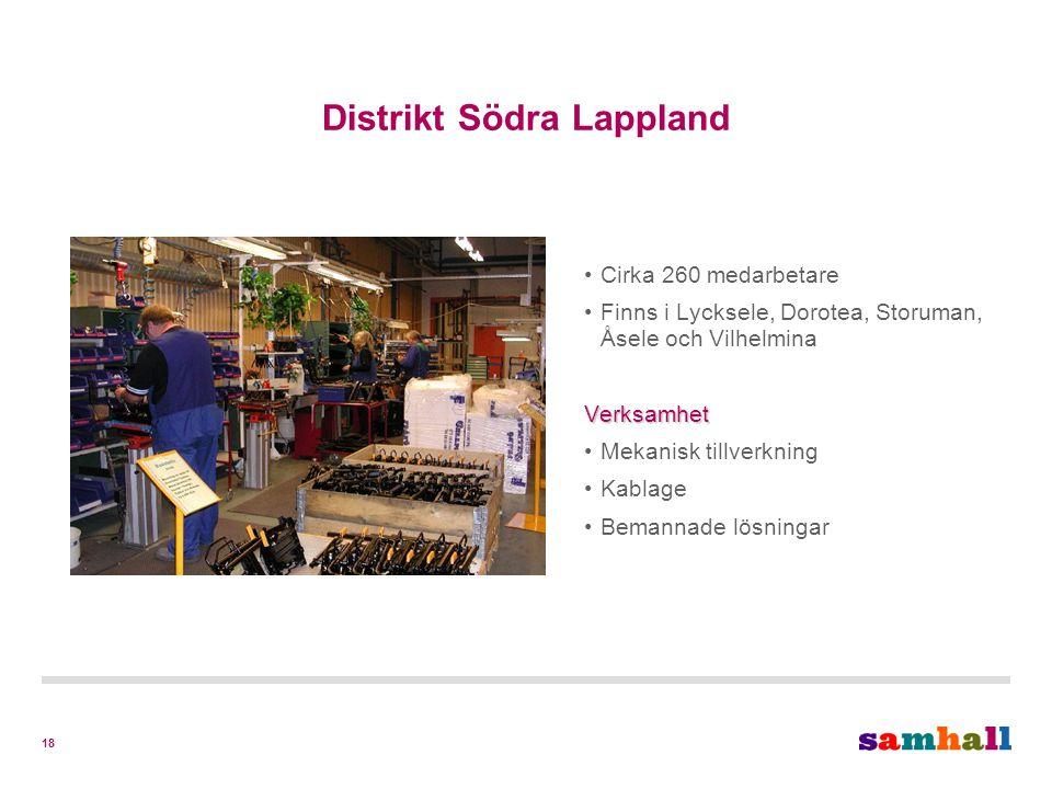 18 Distrikt Södra Lappland Cirka 260 medarbetare Finns i Lycksele, Dorotea, Storuman, Åsele och VilhelminaVerksamhet Mekanisk tillverkning Kablage Bemannade lösningar