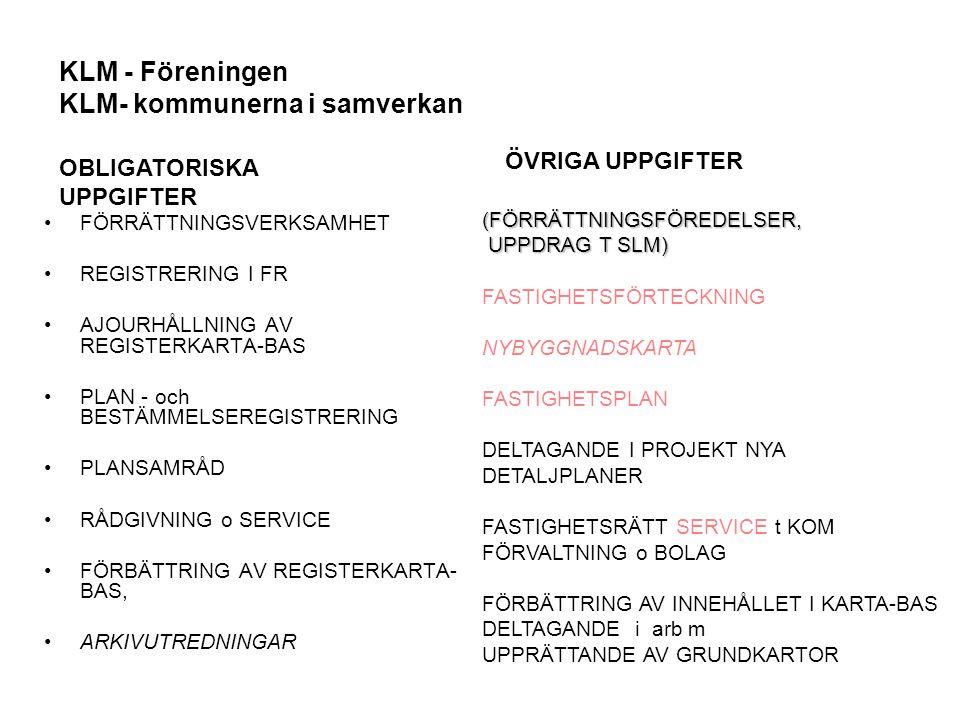 KLM - Föreningen KLM- kommunerna i samverkan Ta upp angelägna frågor med I- och F-divisionen, LMV Delta i avtalsarbete, ex ARKEN-avtal, serviceavtal Mandat fr KLM-kollektivet att företräda -serviceavtalet, trossenfrågor Påverka utbildningsutbudet Delaktiga och medansvariga för Förrättningslantmätarprogrammet Arbeta aktivt för att marknadsföra lantmätar- och ingenjörsutbildning Arbeta aktivt för att marknadsföra KLM som arbetsgivare Representera o delta aktivt i Samverkansgruppen, SKL o LMV Representera o delta aktivt i Mark- och fastighets-rådet Påverka utvecklingsverksamheten