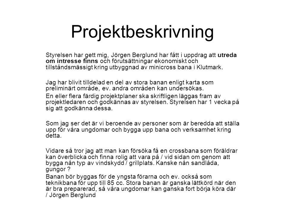 Projektbeskrivning Styrelsen har gett mig, Jörgen Berglund har fått i uppdrag att utreda om intresse finns och förutsättningar ekonomiskt och tillståndsmässigt kring utbyggnad av minicross bana i Klutmark.