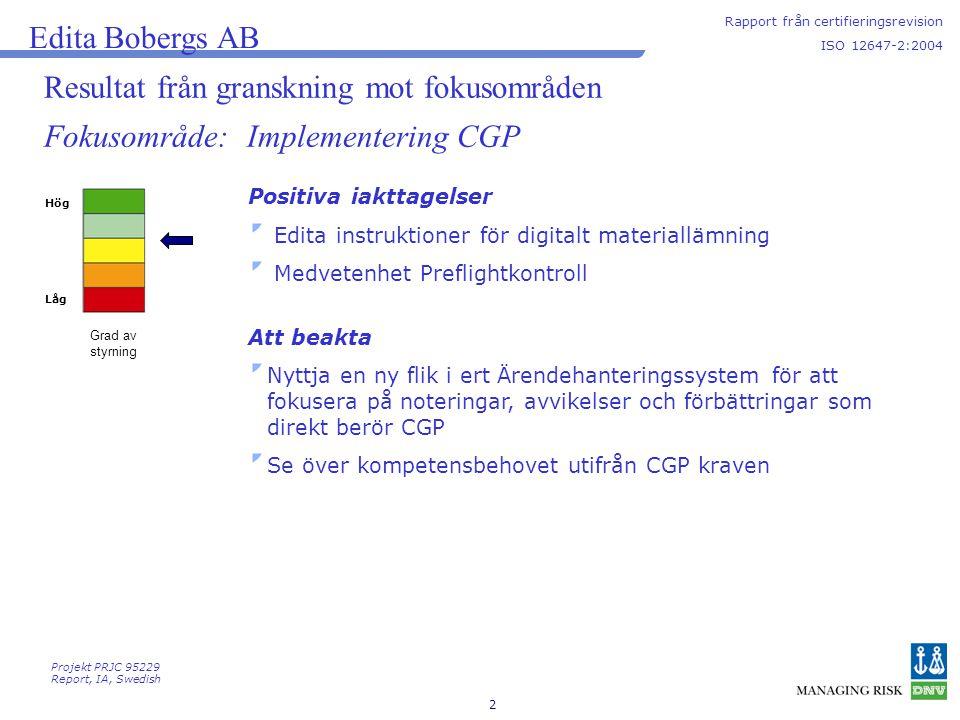 2 Resultat från granskning mot fokusområden Hög Låg Grad av styrning Edita Bobergs AB Rapport från certifieringsrevision ISO 12647-2:2004 Fokusområde: Implementering CGP Positiva iakttagelser Edita instruktioner för digitalt materiallämning Medvetenhet Preflightkontroll Att beakta Nyttja en ny flik i ert Ärendehanteringssystem för att fokusera på noteringar, avvikelser och förbättringar som direkt berör CGP Se över kompetensbehovet utifrån CGP kraven Projekt PRJC 95229 Report, IA, Swedish