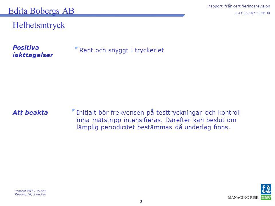 4 Avvikelser och andra iakttagelser Rapport från certifieringsrevision ISO 12647-2:2004 Edita Bobergs AB Summering från revisionen: Antal avvikelser från denna revision:7 Antal allvarliga:1 Antal mindre:6 Totalt antal iakttagelser (inklusive avvikelser)13 Sammanställning av avvikelser, observationer, förbättringsmöjligheter och positiva iakttagelser bifogas Slutsatser Projekt PRJC 95229 Report, IA, Swedish Certifikat kommer att rekommenderas under förutsättning att korrigerande åtgärder redovisas tillfredsställande så att samtliga avvikelser kan stängas.