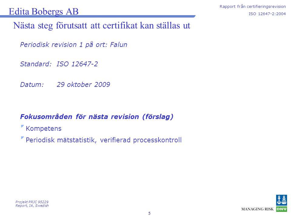 5 Nästa steg förutsatt att certifikat kan ställas ut Periodisk revision 1 på ort: Falun Edita Bobergs AB Rapport från certifieringsrevision ISO 12647-2:2004 Projekt PRJC 95229 Report, IA, Swedish Fokusområden för nästa revision (förslag) Kompetens Periodisk mätstatistik, verifierad processkontroll Standard: Datum: ISO 12647-2 29 oktober 2009