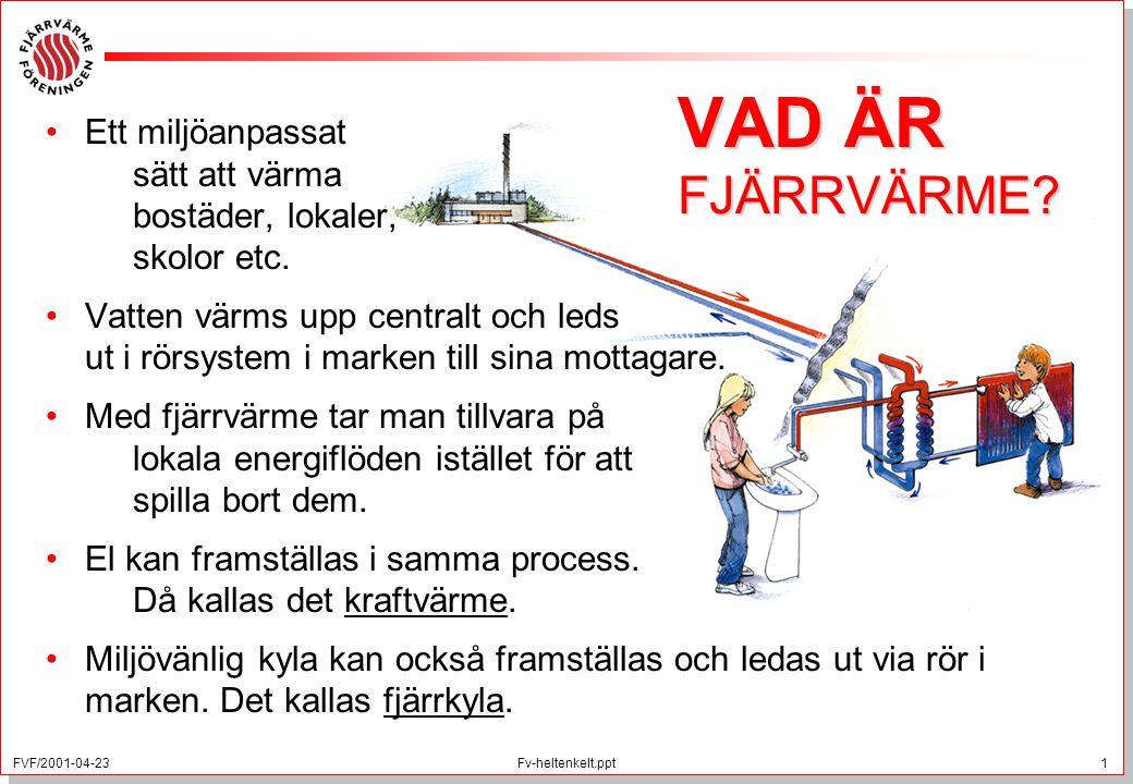 FVF/2001-04-23 1 Fv-heltenkelt.ppt Ett miljöanpassat sätt att värma bostäder, lokaler, skolor etc. Vatten värms upp centralt och leds ut i rörsystem i