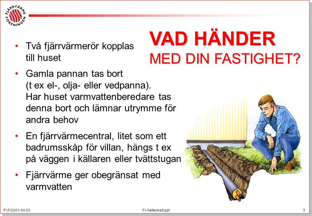 FVF/2001-04-23 3 Fv-heltenkelt.ppt Två fjärrvärmerör kopplas till huset Gamla pannan tas bort (t ex el-, olja- eller vedpanna). Har huset varmvattenbe