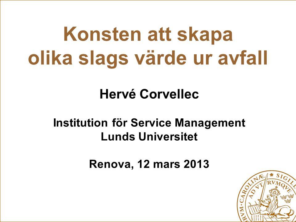 Konsten att skapa olika slags värde ur avfall Hervé Corvellec Institution för Service Management Lunds Universitet Renova, 12 mars 2013