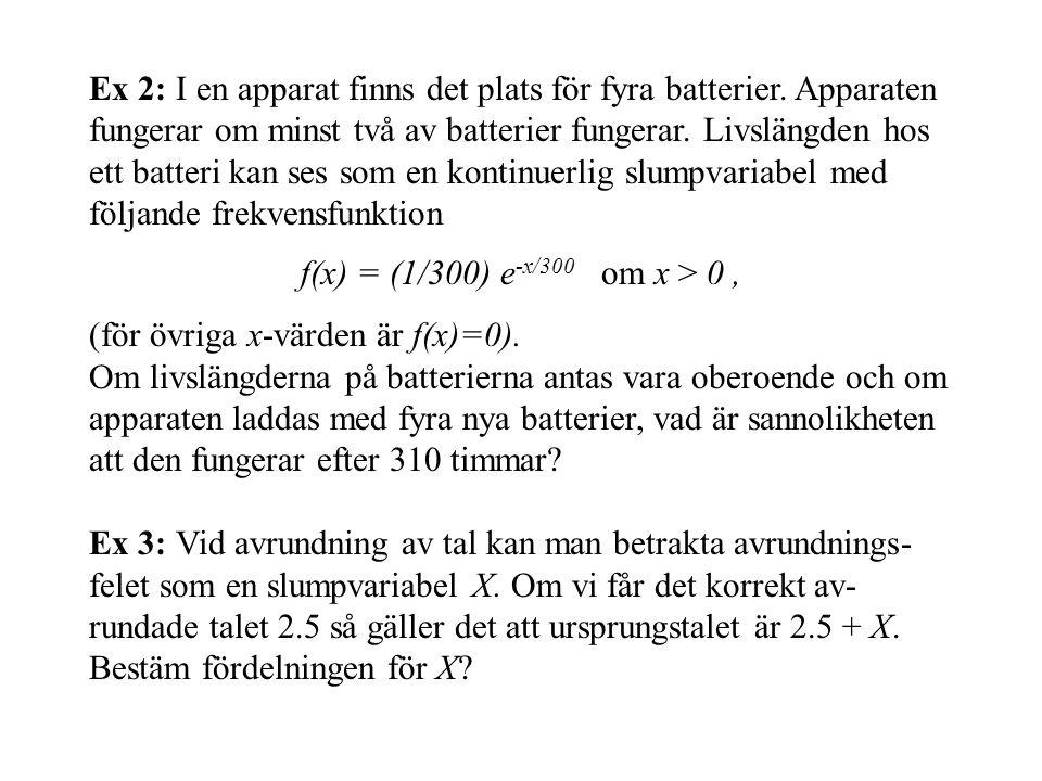 Ex 2: I en apparat finns det plats för fyra batterier. Apparaten fungerar om minst två av batterier fungerar. Livslängden hos ett batteri kan ses som