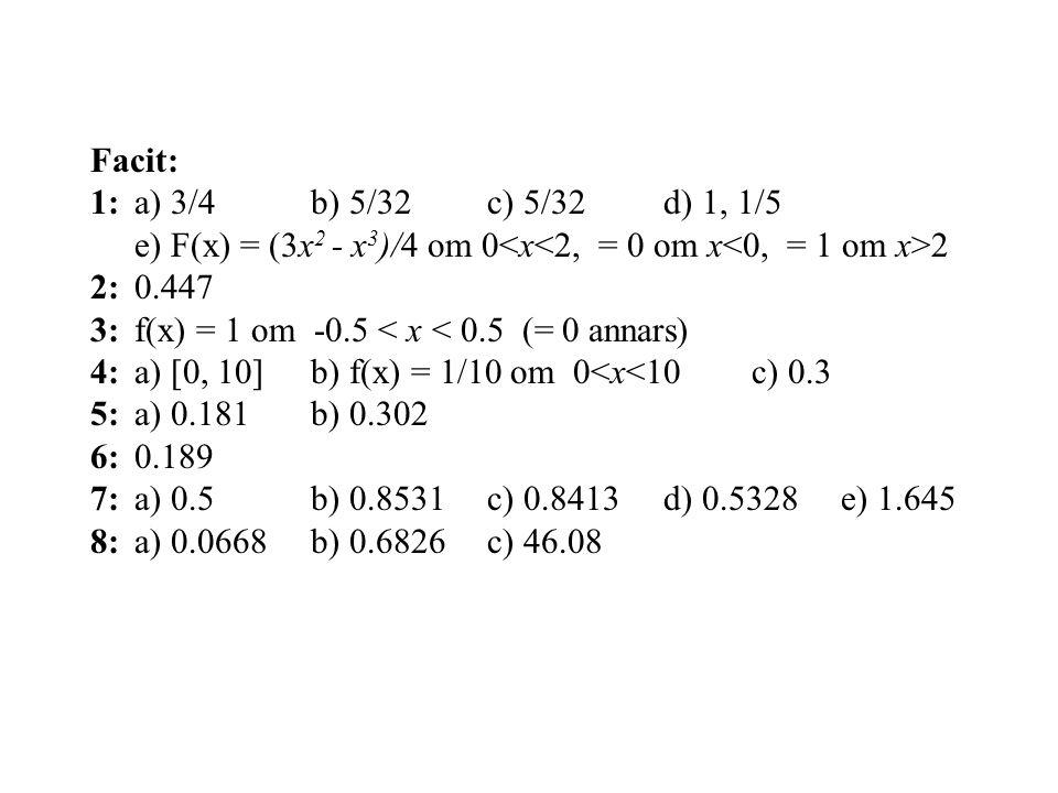 Facit: 1:a) 3/4 b) 5/32c) 5/32d) 1, 1/5 e) F(x) = (3x 2 - x 3 )/4 om 0 2 2:0.447 3:f(x) = 1 om -0.5 < x < 0.5 (= 0 annars) 4:a) [0, 10]b) f(x) = 1/10