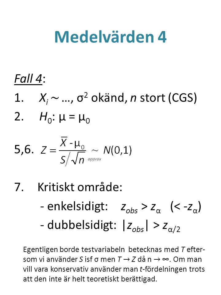 Medelvärden 4 Fall 4: 1. X i ~ …, σ 2 okänd, n stort (CGS) 2. H 0 : μ = μ 0 5,6. 7.Kritiskt område: - enkelsidigt:z obs > z α (< -z α ) - dubbelsidigt