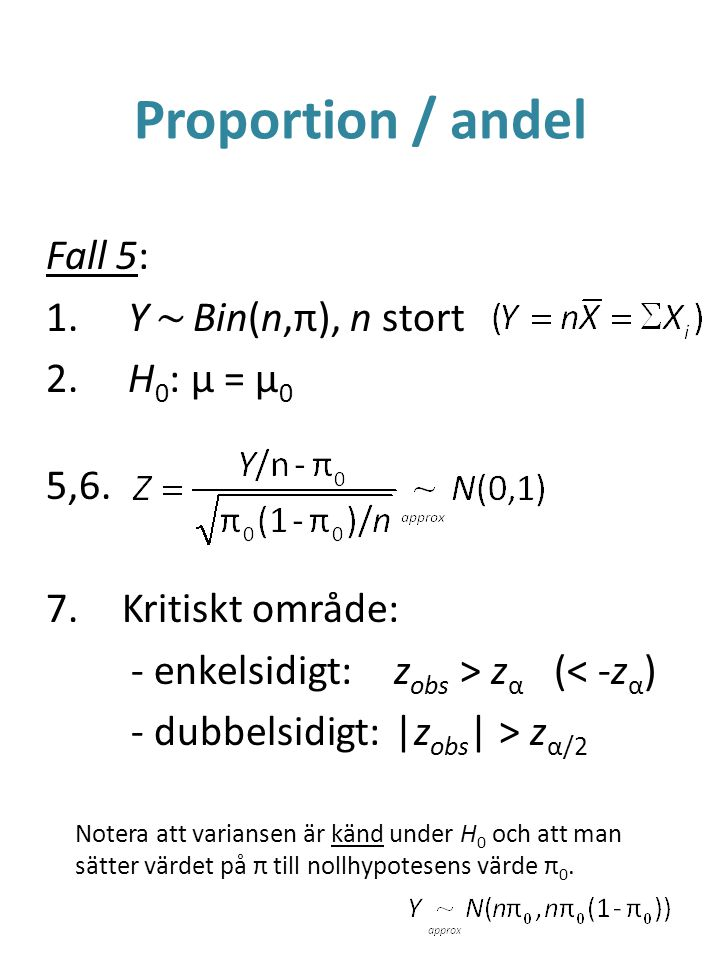 Proportion / andel Fall 5: 1. Y ~ Bin(n,π), n stort 2. H 0 : μ = μ 0 5,6. 7.Kritiskt område: - enkelsidigt:z obs > z α (< -z α ) - dubbelsidigt:|z obs