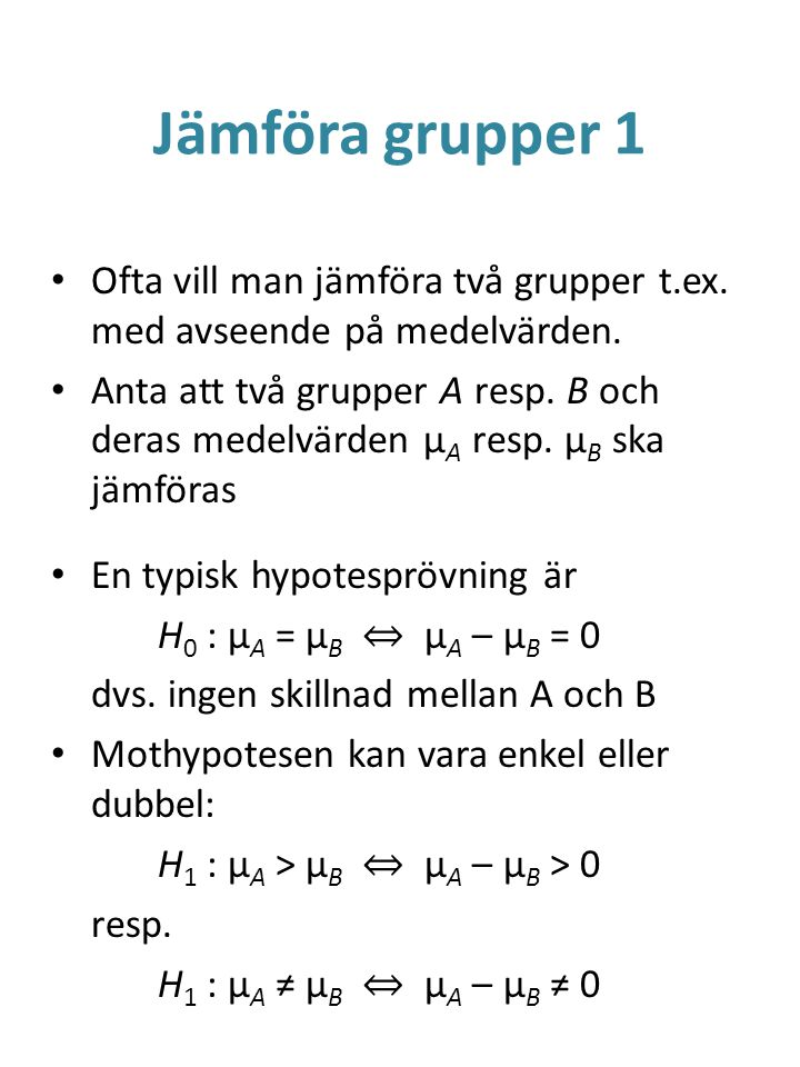 Jämföra grupper 1 Ofta vill man jämföra två grupper t.ex. med avseende på medelvärden. Anta att två grupper A resp. B och deras medelvärden μ A resp.