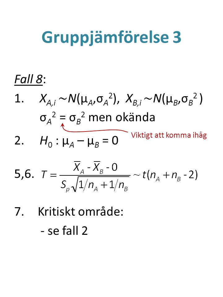 Gruppjämförelse 3 Fall 8: 1. X A,i ~ N(μ A,σ A 2 ), X B,i ~ N(μ B,σ B 2 ) σ A 2 = σ B 2 men okända 2. H 0 : μ A – μ B = 0 5,6. 7.Kritiskt område: - se