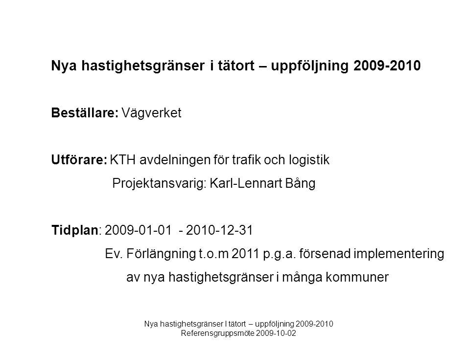 Nya hastighetsgränser I tätort – uppföljning 2009-2010 Referensgruppsmöte 2009-10-02 Nya hastighetsgränser i tätort – uppföljning 2009-2010 Beställare: Vägverket Utförare: KTH avdelningen för trafik och logistik Projektansvarig: Karl-Lennart Bång Tidplan: 2009-01-01 - 2010-12-31 Ev.