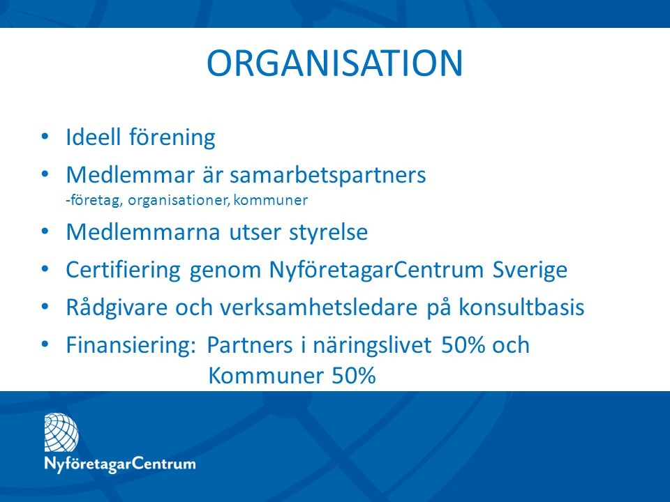ORGANISATION Ideell förening Medlemmar är samarbetspartners -företag, organisationer, kommuner Medlemmarna utser styrelse Certifiering genom NyföretagarCentrum Sverige Rådgivare och verksamhetsledare på konsultbasis Finansiering: Partners i näringslivet 50% och Kommuner 50%