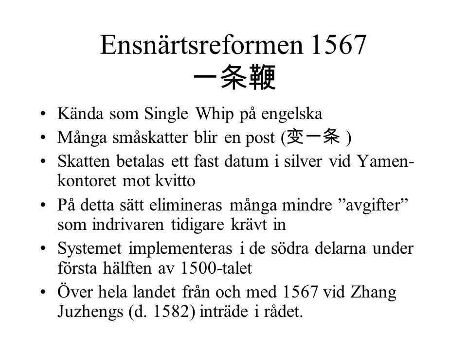 Ensnärtsreformen 1567 一条鞭 Kända som Single Whip på engelska Många småskatter blir en post ( 变一条 ) Skatten betalas ett fast datum i silver vid Yamen- k