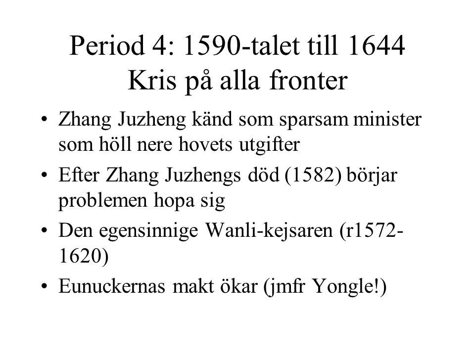 Period 4: 1590-talet till 1644 Kris på alla fronter Zhang Juzheng känd som sparsam minister som höll nere hovets utgifter Efter Zhang Juzhengs död (15