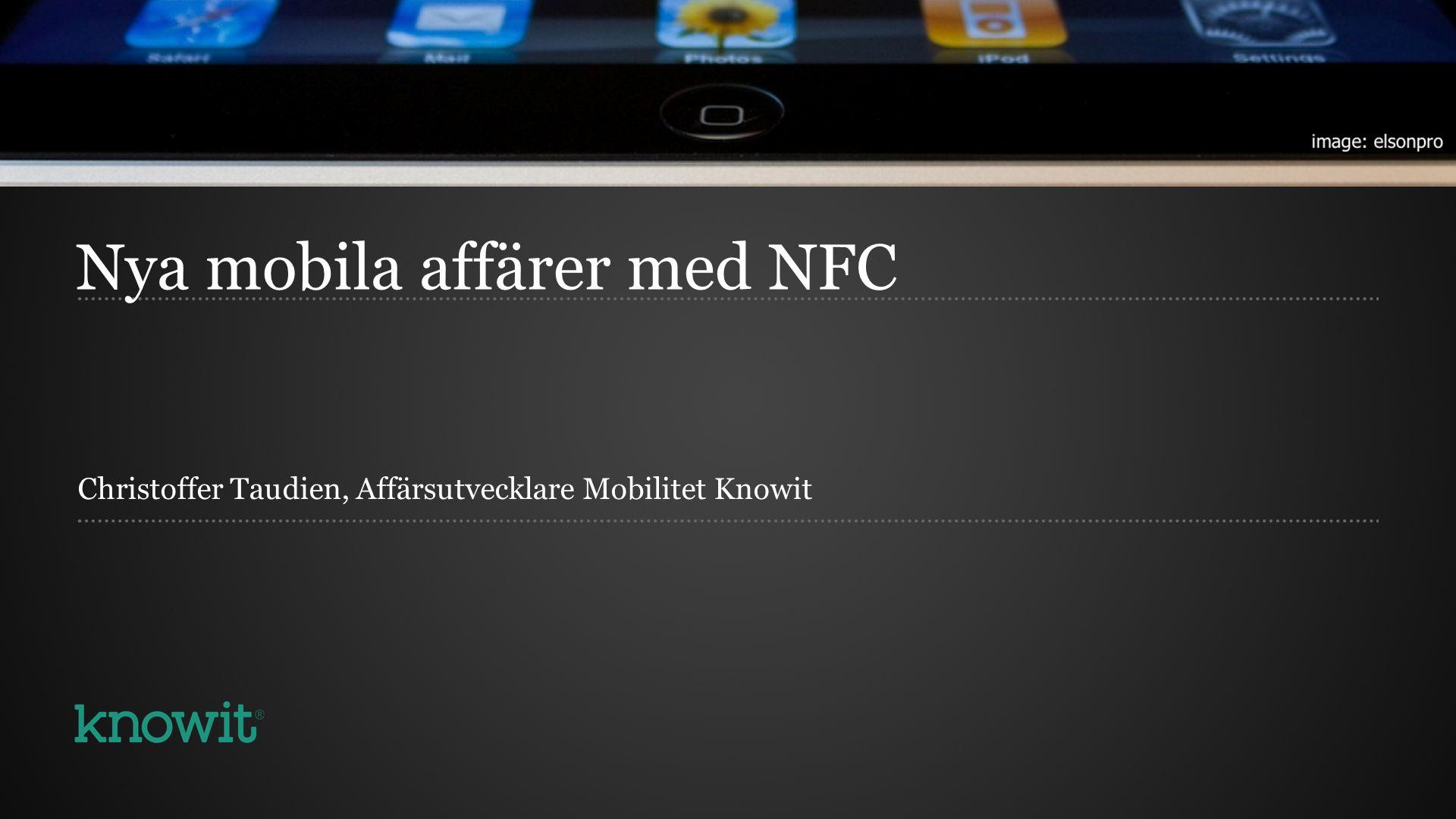 Nya mobila affärer med NFC Christoffer Taudien, Affärsutvecklare Mobilitet Knowit