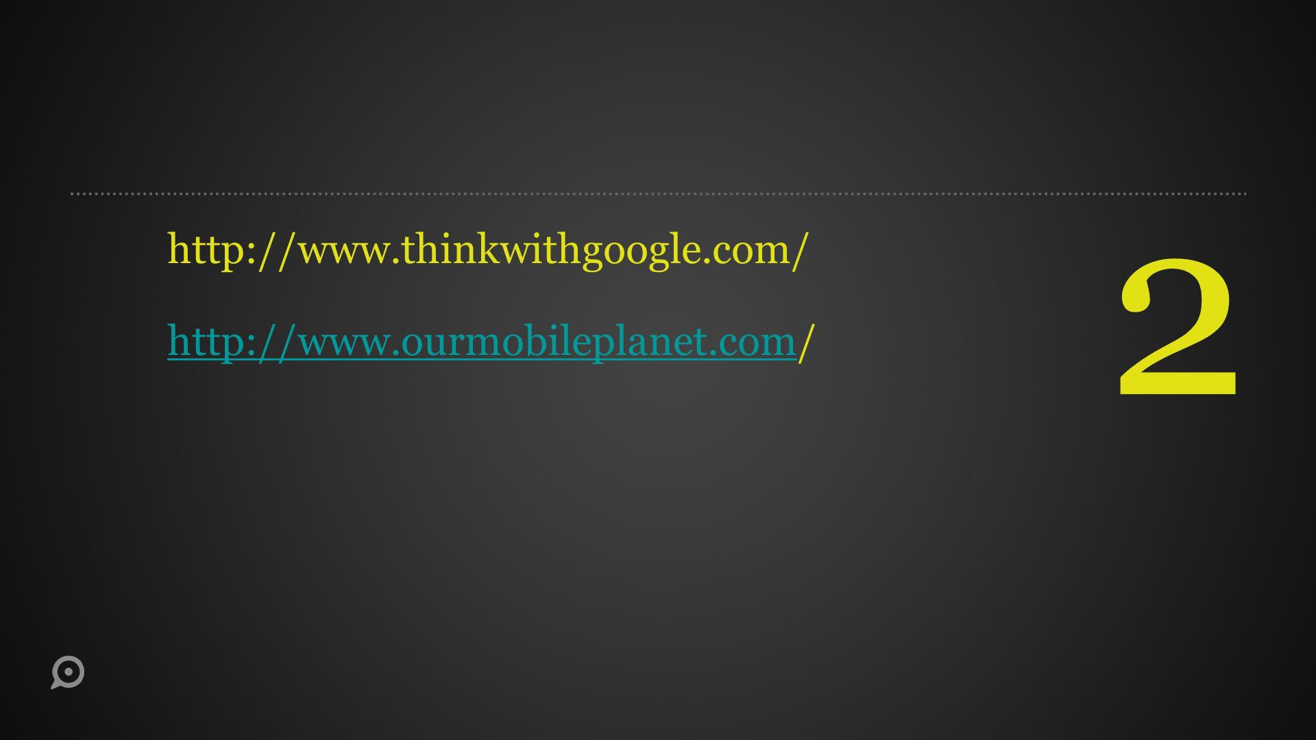2 http://www.thinkwithgoogle.com/ http://www.ourmobileplanet.comhttp://www.ourmobileplanet.com/