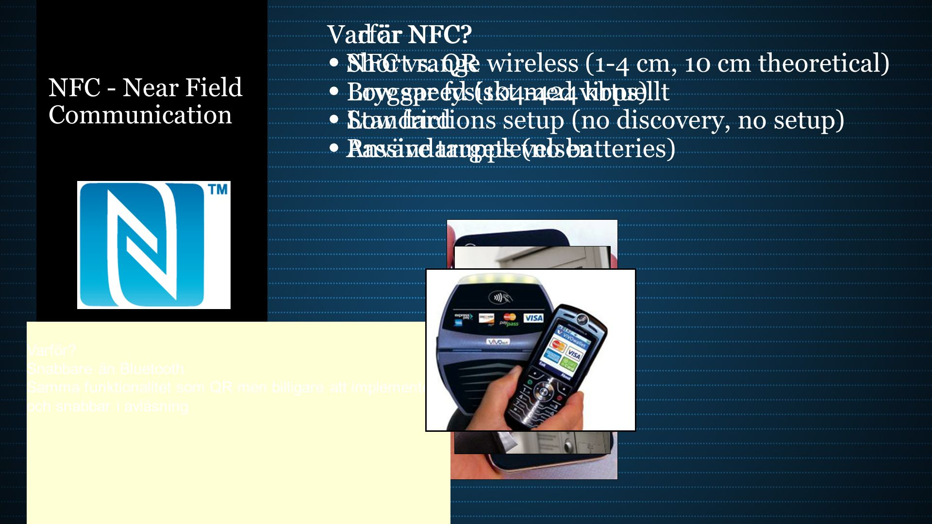 NFC - Near Field Communication Vad är NFC? Short range wireless (1-4 cm, 10 cm theoretical) Low speed (104-424 kbps) Low frictions setup (no discovery