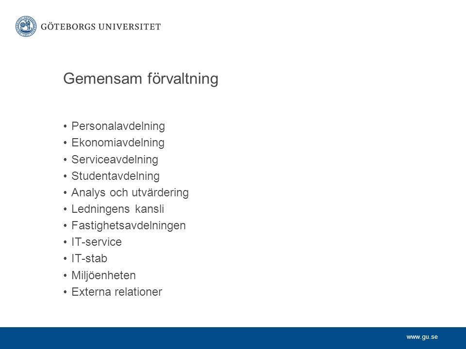 www.gu.se Gemensam förvaltning Personalavdelning Ekonomiavdelning Serviceavdelning Studentavdelning Analys och utvärdering Ledningens kansli Fastighetsavdelningen IT-service IT-stab Miljöenheten Externa relationer