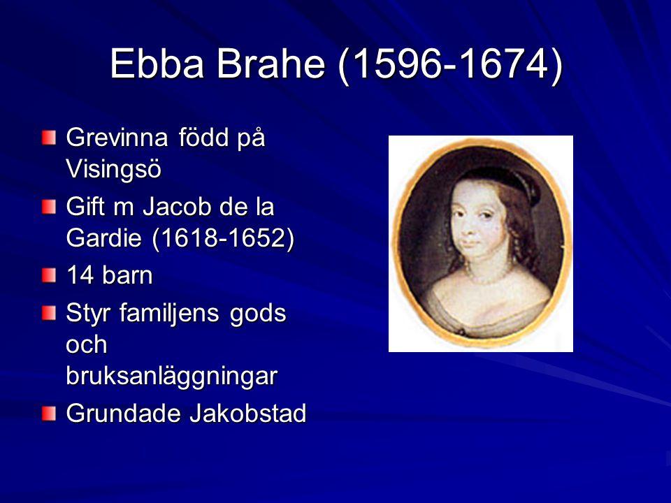 Ebba Brahe (1596-1674) Grevinna född på Visingsö Gift m Jacob de la Gardie (1618-1652) 14 barn Styr familjens gods och bruksanläggningar Grundade Jakobstad