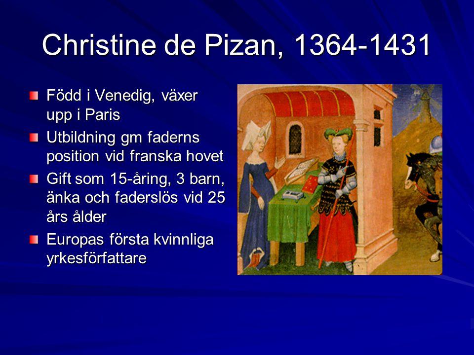 Christine de Pizan, 1364-1431 Född i Venedig, växer upp i Paris Utbildning gm faderns position vid franska hovet Gift som 15-åring, 3 barn, änka och faderslös vid 25 års ålder Europas första kvinnliga yrkesförfattare