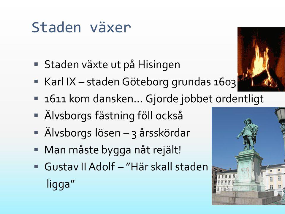 Staden växer  Staden växte ut på Hisingen  Karl IX – staden Göteborg grundas 1603  1611 kom dansken… Gjorde jobbet ordentligt  Älvsborgs fästning