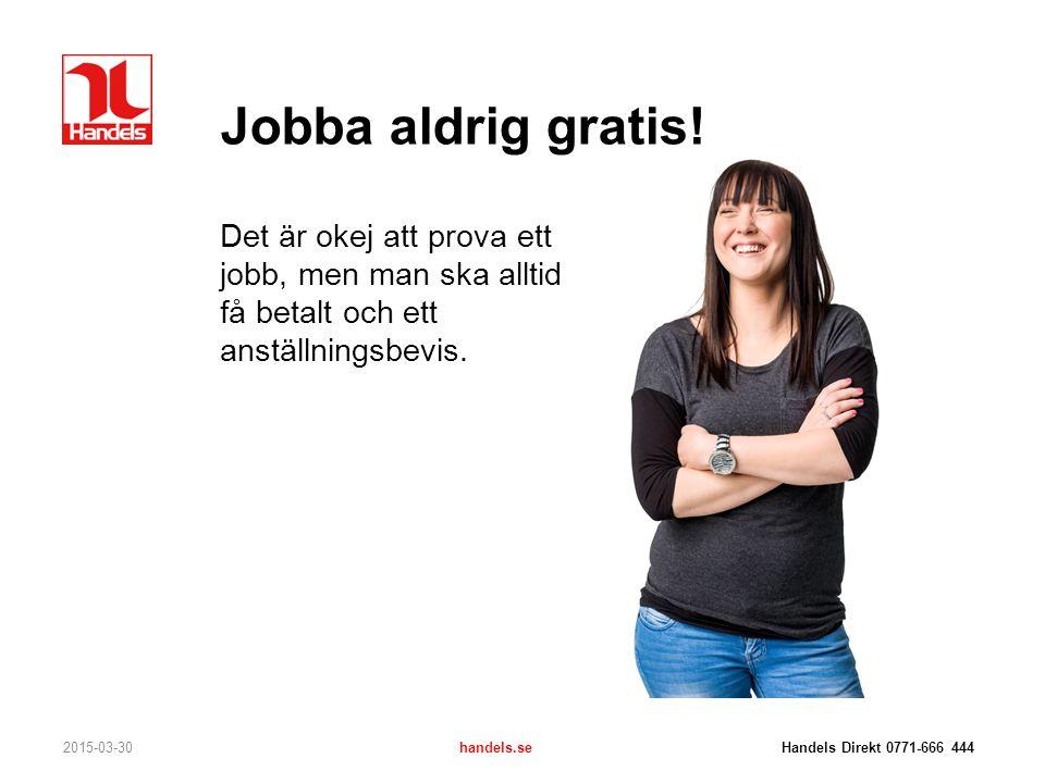Jobba aldrig gratis! Det är okej att prova ett jobb, men man ska alltid få betalt och ett anställningsbevis. 2015-03-30handels.se Handels Direkt 0771-