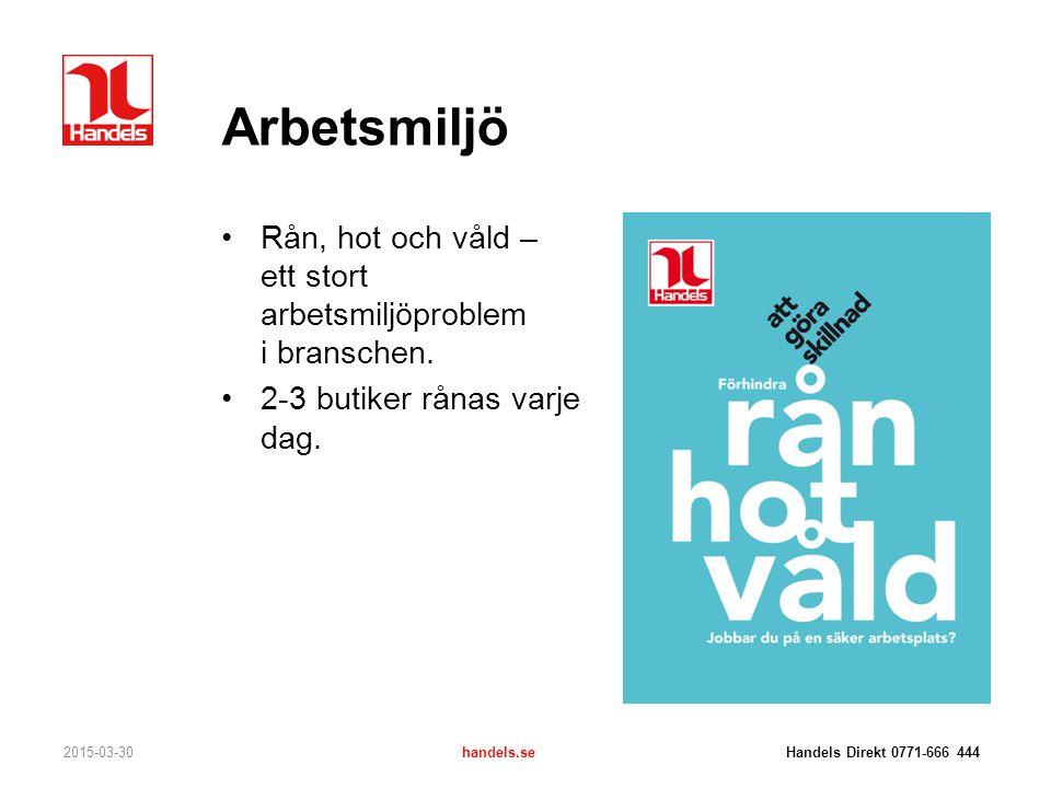 Arbetsmiljö Rån, hot och våld – ett stort arbetsmiljöproblem i branschen. 2-3 butiker rånas varje dag. 2015-03-30handels.se Handels Direkt 0771-666 44