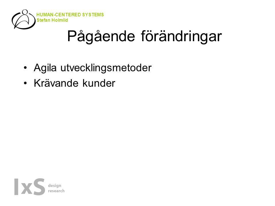 HUMAN-CENTERED SYSTEMS Stefan Holmlid Pågående förändringar Agila utvecklingsmetoder Krävande kunder