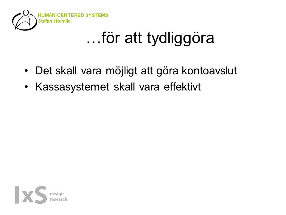 HUMAN-CENTERED SYSTEMS Stefan Holmlid …för att tydliggöra Det skall vara möjligt att göra kontoavslut Kassasystemet skall vara effektivt
