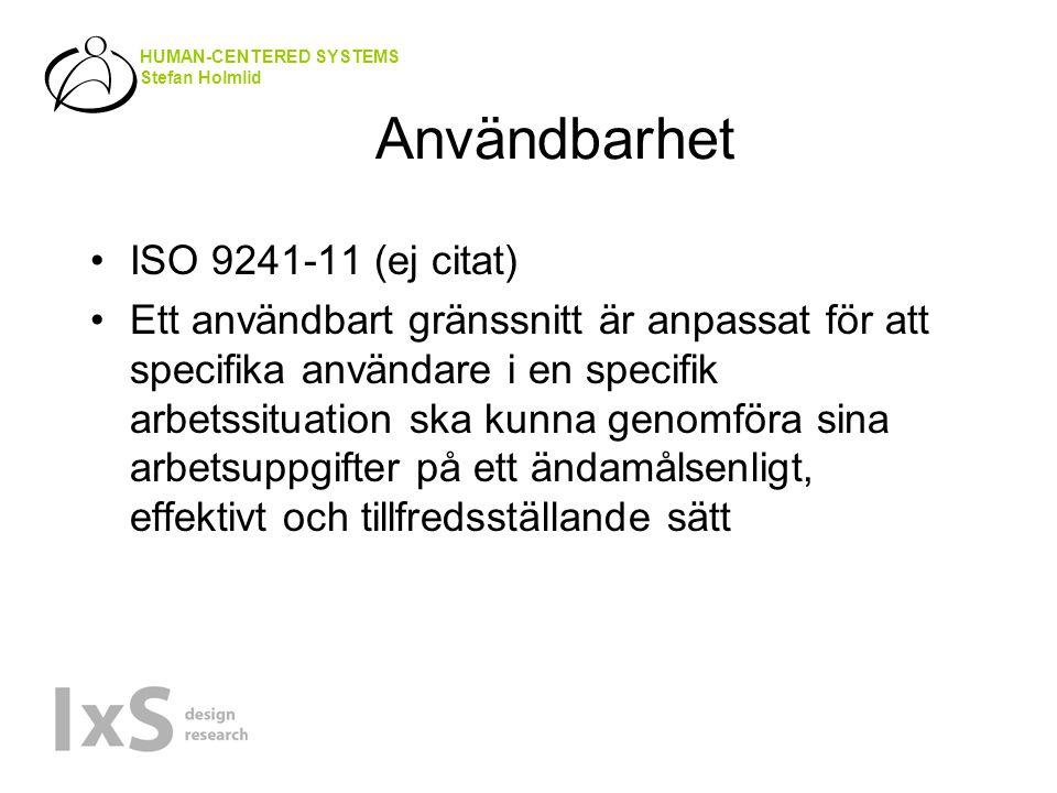 HUMAN-CENTERED SYSTEMS Stefan Holmlid Användbarhet ISO 9241-11 (ej citat) Ett användbart gränssnitt är anpassat för att specifika användare i en specifik arbetssituation ska kunna genomföra sina arbetsuppgifter på ett ändamålsenligt, effektivt och tillfredsställande sätt
