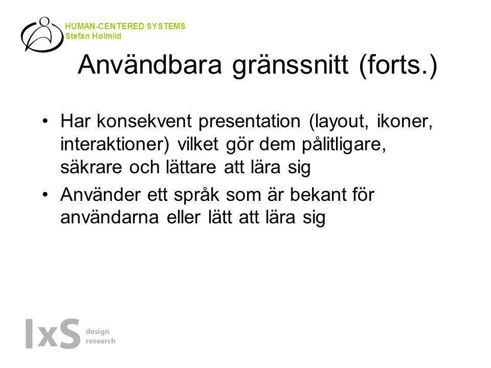 HUMAN-CENTERED SYSTEMS Stefan Holmlid Användbara gränssnitt (forts.) Har konsekvent presentation (layout, ikoner, interaktioner) vilket gör dem pålitligare, säkrare och lättare att lära sig Använder ett språk som är bekant för användarna eller lätt att lära sig