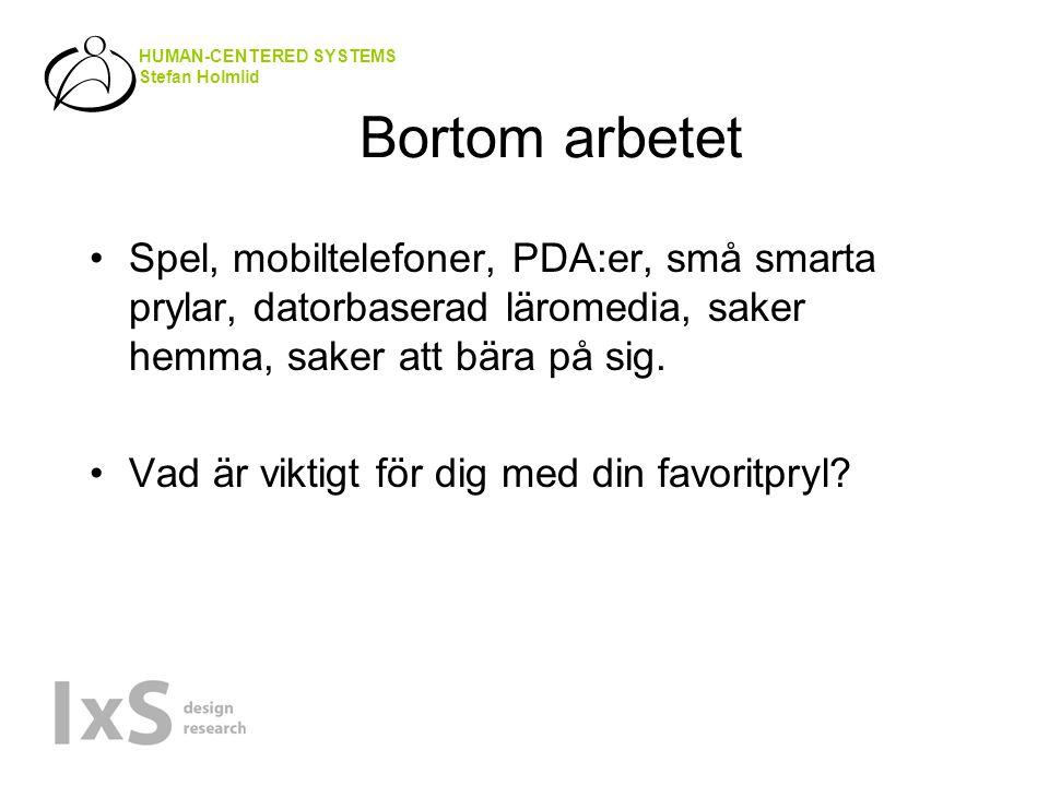HUMAN-CENTERED SYSTEMS Stefan Holmlid Bortom arbetet Spel, mobiltelefoner, PDA:er, små smarta prylar, datorbaserad läromedia, saker hemma, saker att bära på sig.