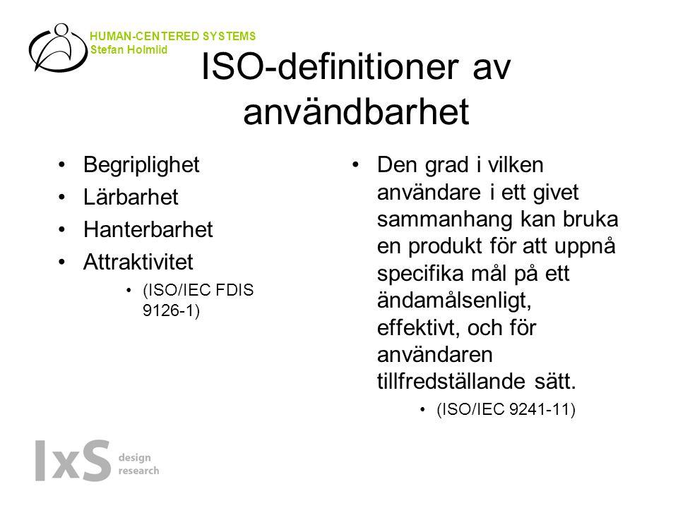 HUMAN-CENTERED SYSTEMS Stefan Holmlid ISO-definitioner av användbarhet Begriplighet Lärbarhet Hanterbarhet Attraktivitet (ISO/IEC FDIS 9126-1) Den grad i vilken användare i ett givet sammanhang kan bruka en produkt för att uppnå specifika mål på ett ändamålsenligt, effektivt, och för användaren tillfredställande sätt.