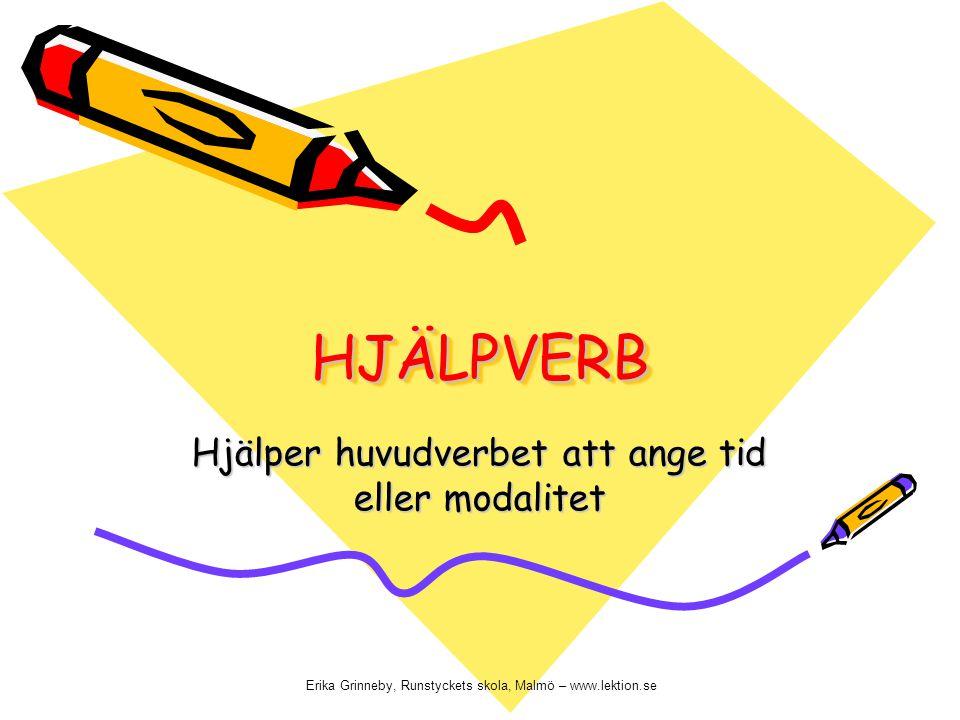 HJÄLPVERB HJÄLPVERB Hjälper huvudverbet att ange tid eller modalitet Erika Grinneby, Runstyckets skola, Malmö – www.lektion.se