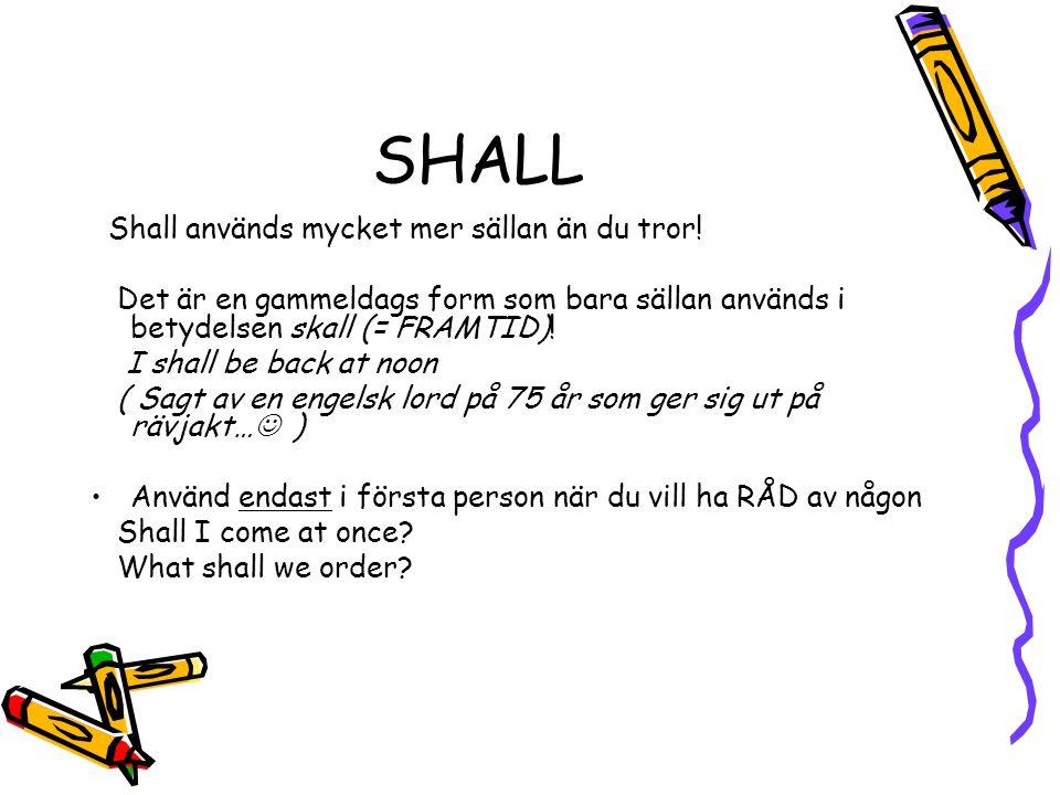 SHALL Shall används mycket mer sällan än du tror! Det är en gammeldags form som bara sällan används i betydelsen skall (= FRAMTID)! I shall be back at