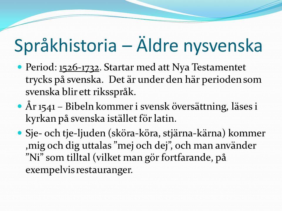 Språkhistoria – Äldre nysvenska Period: 1526-1732. Startar med att Nya Testamentet trycks på svenska. Det är under den här perioden som svenska blir e