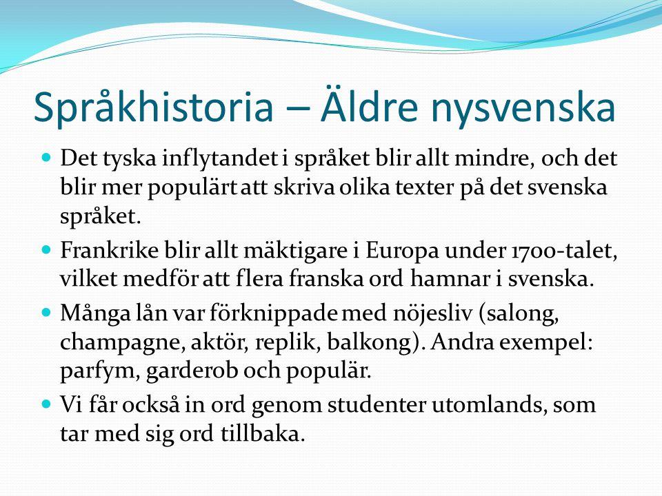Språkhistoria – Äldre nysvenska Det tyska inflytandet i språket blir allt mindre, och det blir mer populärt att skriva olika texter på det svenska spr