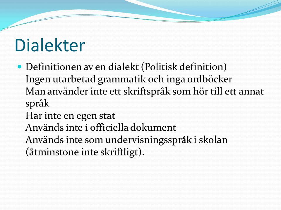 Dialekter Definitionen av en dialekt (Politisk definition) Ingen utarbetad grammatik och inga ordböcker Man använder inte ett skriftspråk som hör till ett annat språk Har inte en egen stat Används inte i officiella dokument Används inte som undervisningsspråk i skolan (åtminstone inte skriftligt).