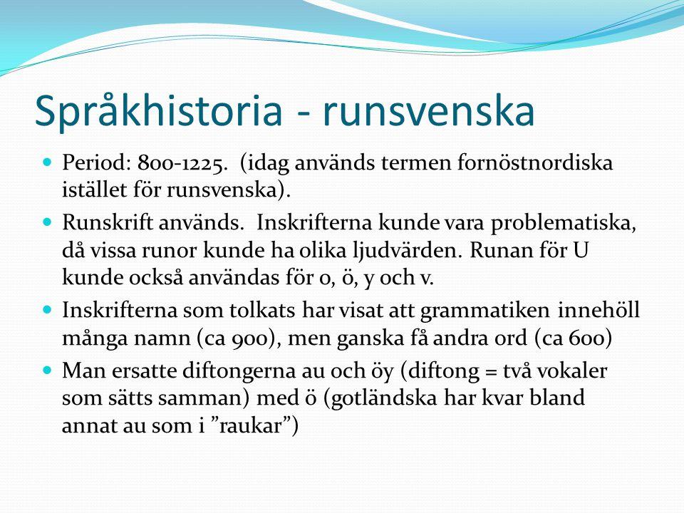 Språkhistoria - runsvenska Period: 800-1225. (idag används termen fornöstnordiska istället för runsvenska). Runskrift används. Inskrifterna kunde vara