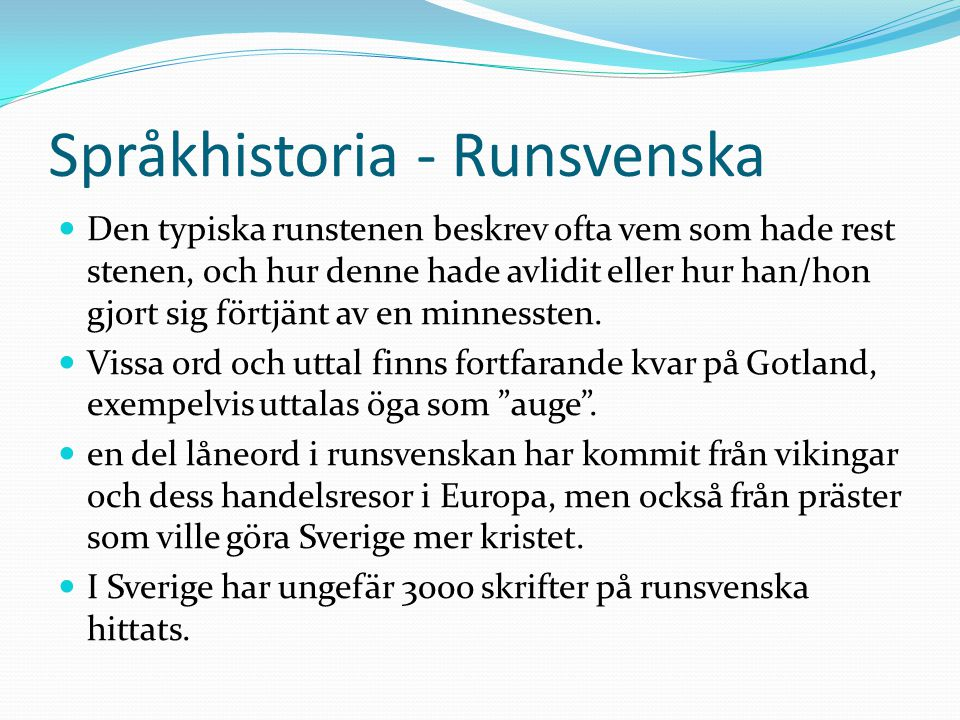 Språkhistoria - Runsvenska Den typiska runstenen beskrev ofta vem som hade rest stenen, och hur denne hade avlidit eller hur han/hon gjort sig förtjänt av en minnessten.