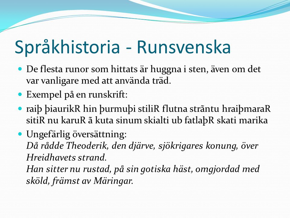 Språkhistoria - Runsvenska De flesta runor som hittats är huggna i sten, även om det var vanligare med att använda träd. Exempel på en runskrift: raiþ