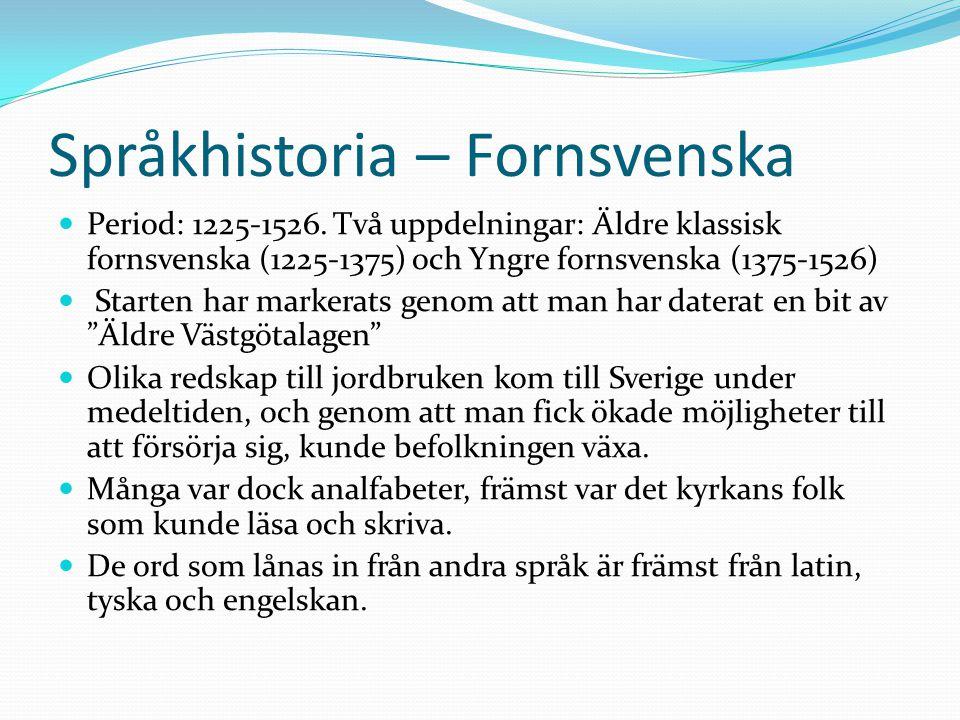 Språkhistoria – Fornsvenska Period: 1225-1526. Två uppdelningar: Äldre klassisk fornsvenska (1225-1375) och Yngre fornsvenska (1375-1526) Starten har