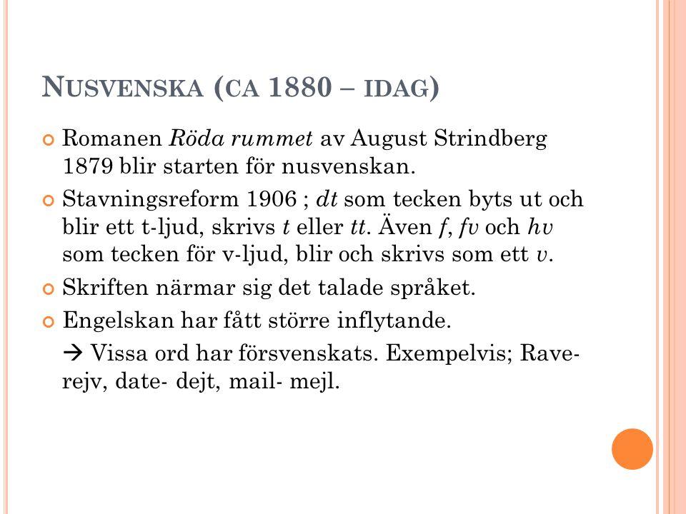 N USVENSKA ( CA 1880 – IDAG ) Romanen Röda rummet av August Strindberg 1879 blir starten för nusvenskan. Stavningsreform 1906 ; dt som tecken byts ut