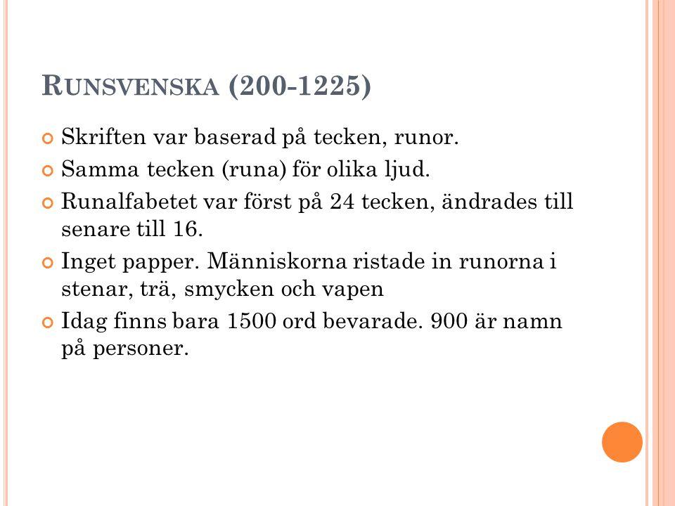 R UNSVENSKA (200-1225) Skriften var baserad på tecken, runor. Samma tecken (runa) för olika ljud. Runalfabetet var först på 24 tecken, ändrades till s