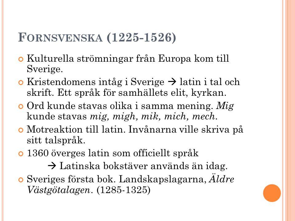 F ORNSVENSKA (1225-1526) Kulturella strömningar från Europa kom till Sverige. Kristendomens intåg i Sverige  latin i tal och skrift. Ett språk för sa