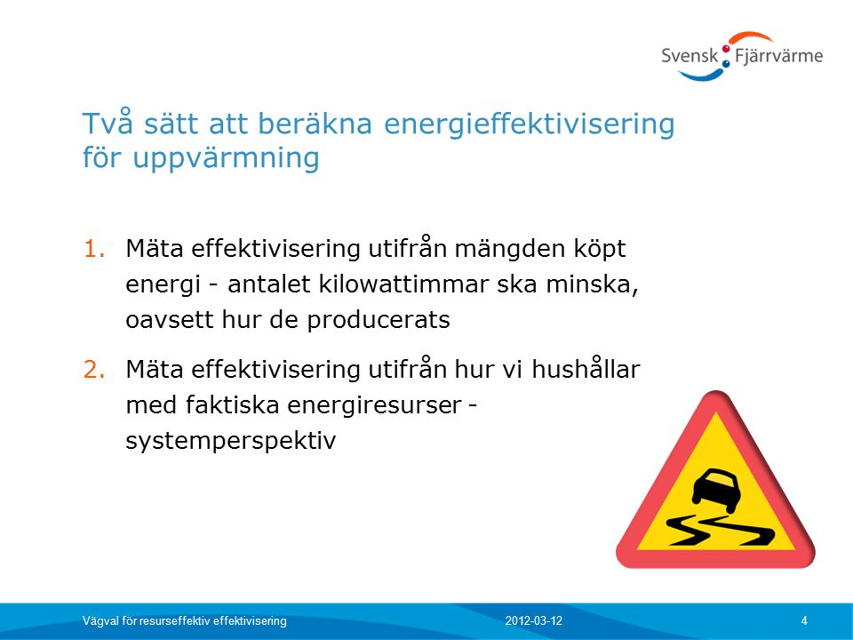 Två sätt att beräkna energieffektivisering för uppvärmning 1.Mäta effektivisering utifrån mängden köpt energi - antalet kilowattimmar ska minska, oavsett hur de producerats 2.Mäta effektivisering utifrån hur vi hushållar med faktiska energiresurser - systemperspektiv 2012-03-12 Vägval för resurseffektiv effektivisering 4