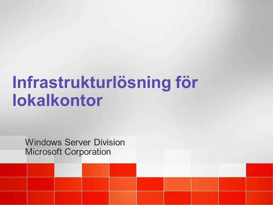 Infrastrukturlösning för lokalkontor Windows Server Division Microsoft Corporation Windows Server Division Microsoft Corporation
